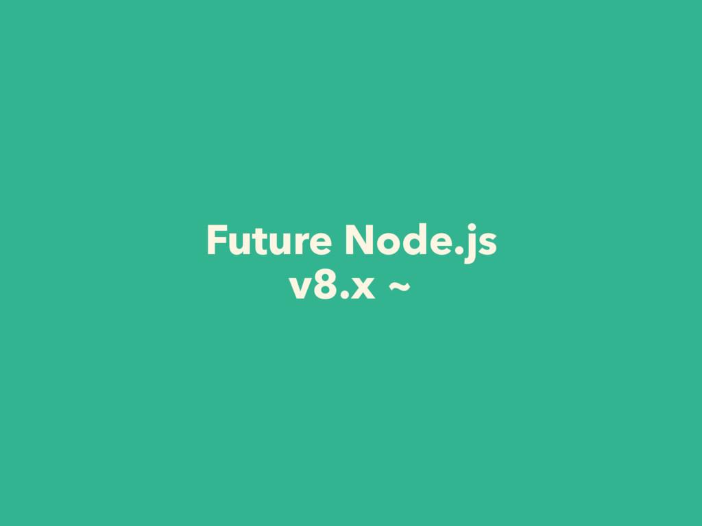 Future Node.js v8.x ~
