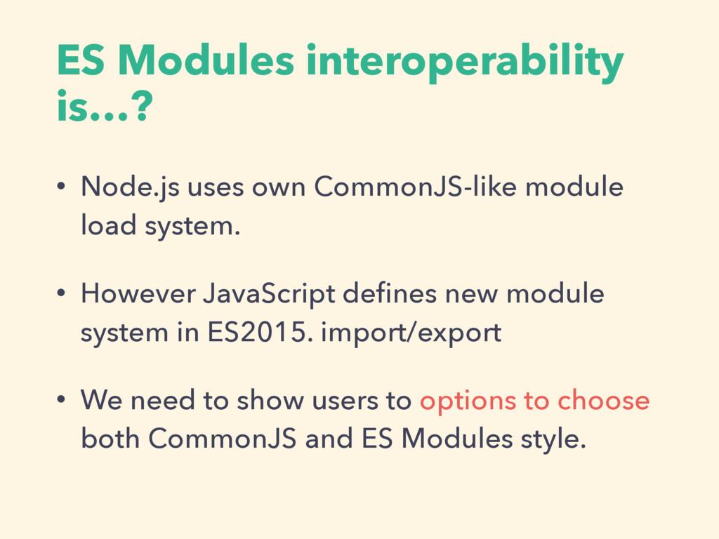 ES Modules interoperability is…? • Node.js uses...