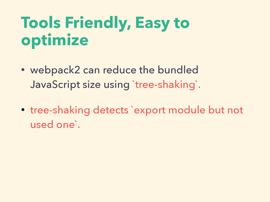 Tools Friendly, Easy to optimize • webpack2 can...