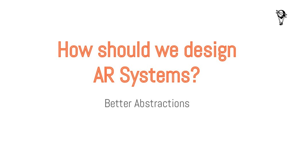 How should we design AR Systems? Better Abstrac...