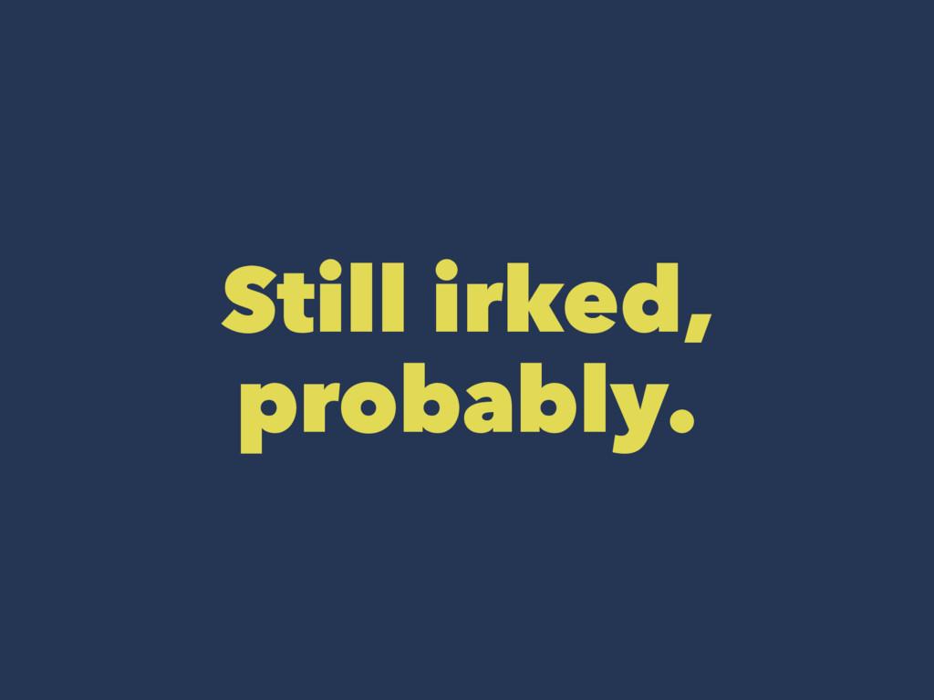 Still irked, probably.