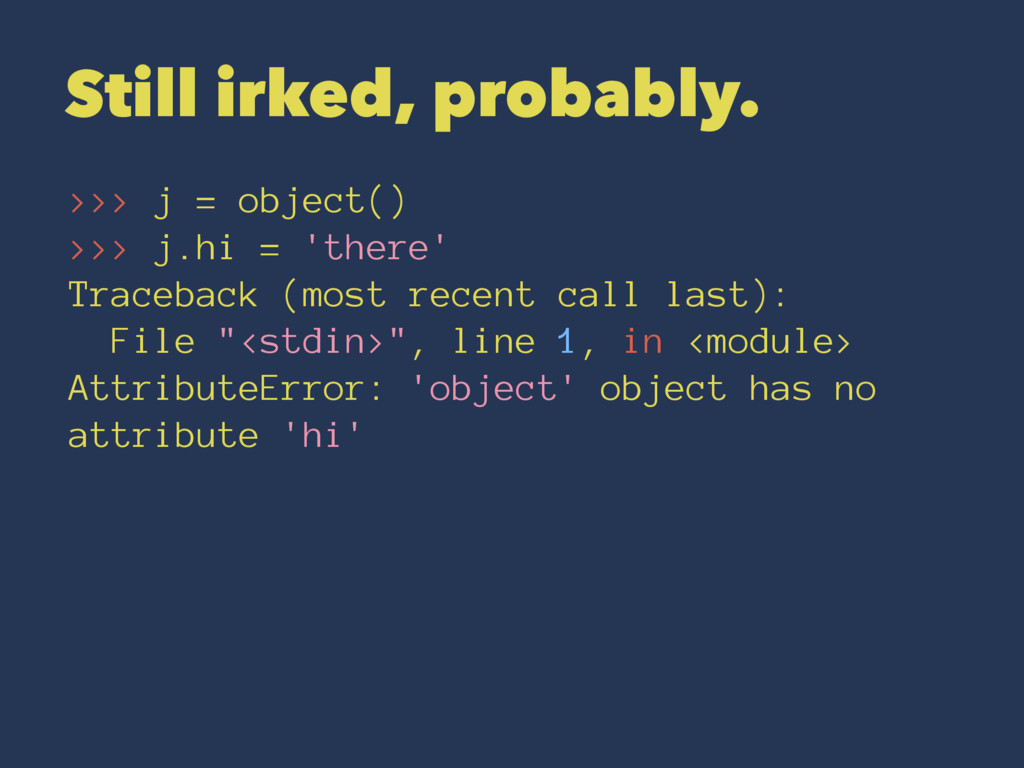 Still irked, probably. >>> j = object() >>> j.h...