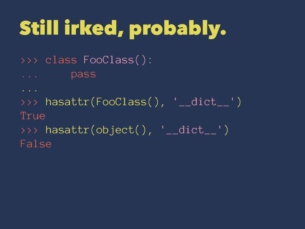 Still irked, probably. >>> class FooClass(): .....