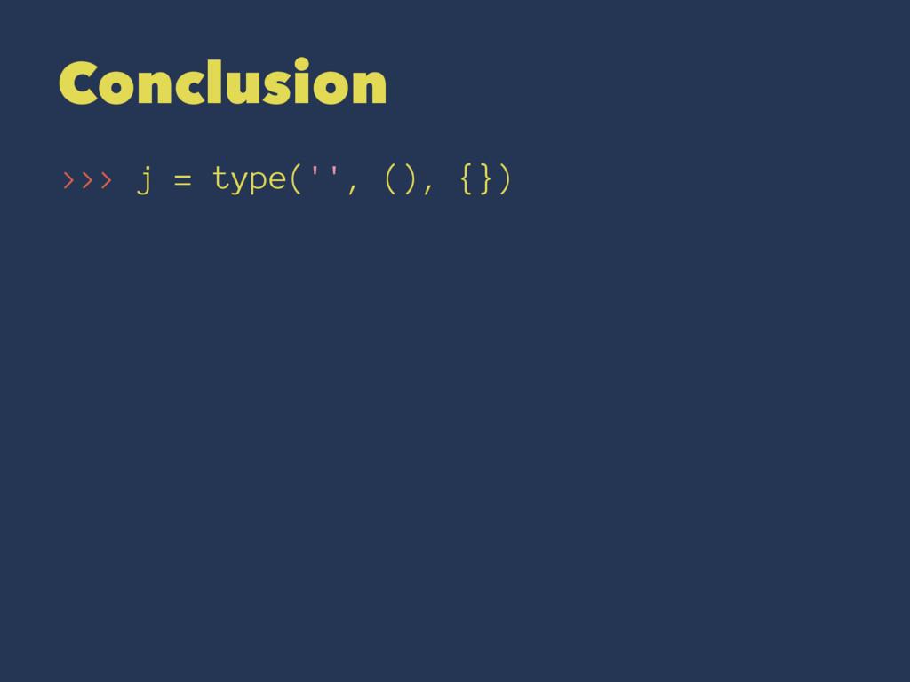 Conclusion >>> j = type('', (), {})