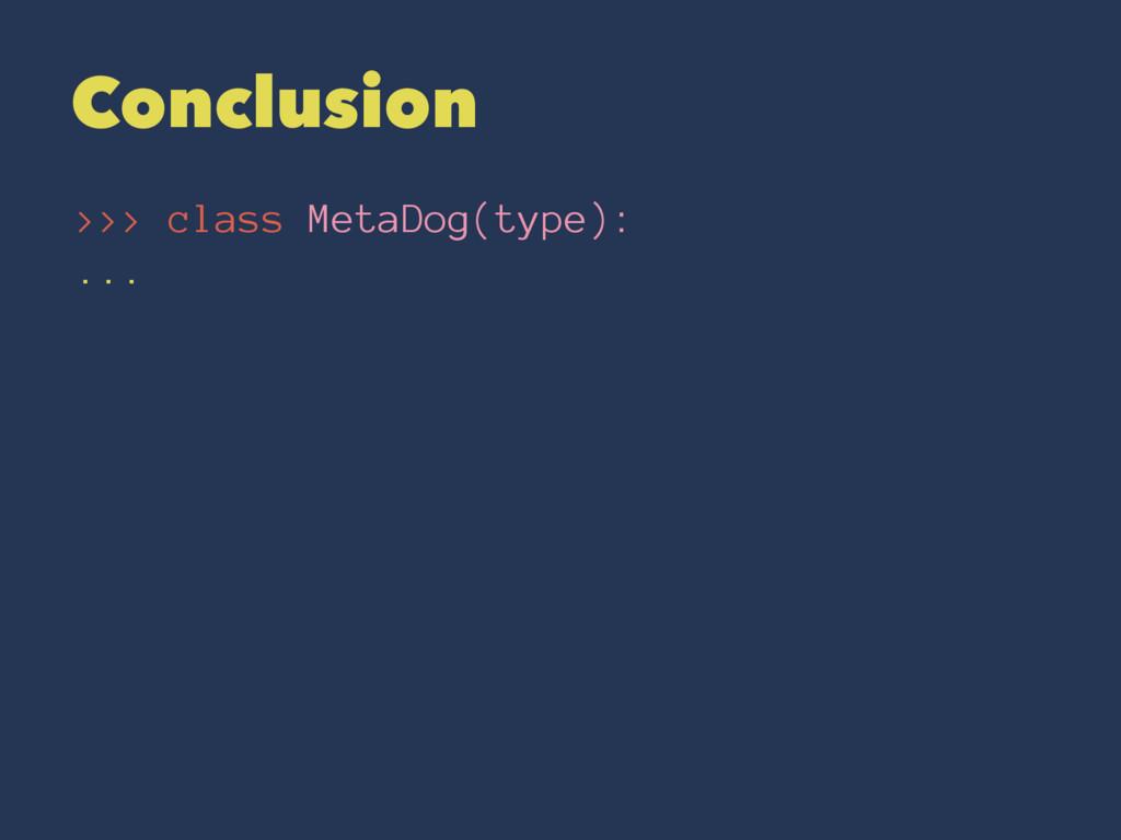 Conclusion >>> class MetaDog(type): ...