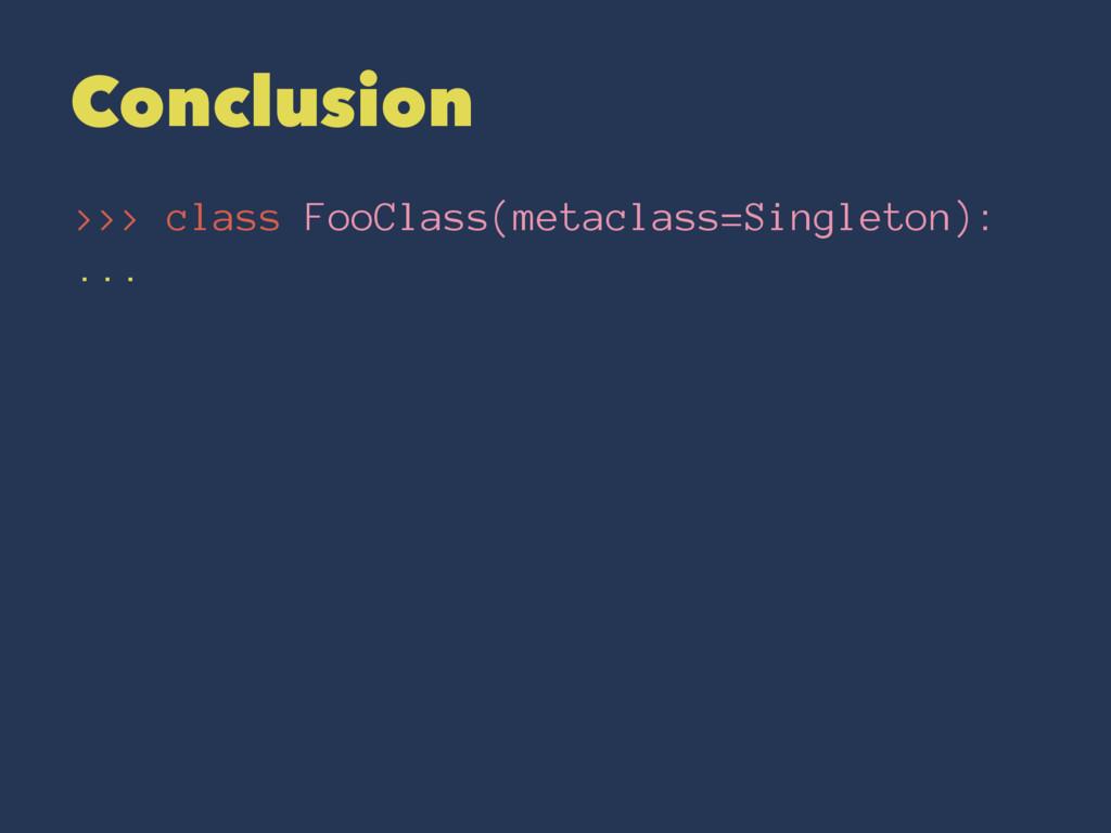 Conclusion >>> class FooClass(metaclass=Singlet...