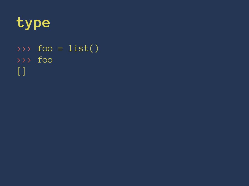 type >>> foo = list() >>> foo []