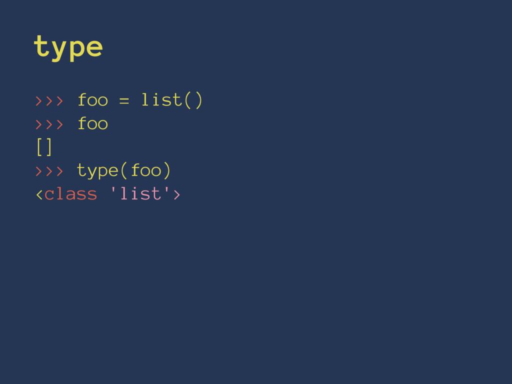 type >>> foo = list() >>> foo [] >>> type(foo) ...
