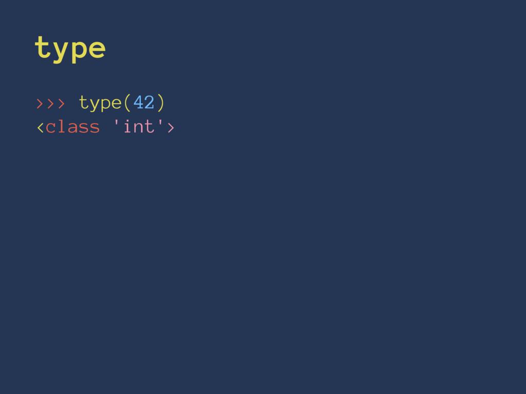 type >>> type(42) <class 'int'>