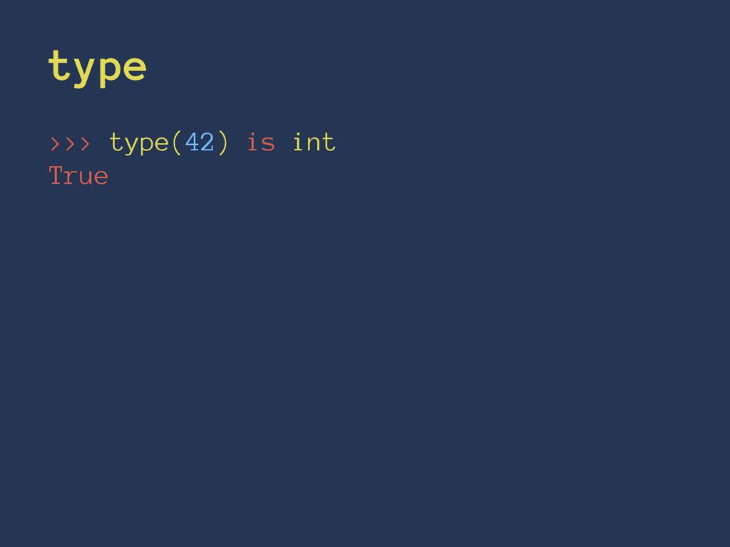 type >>> type(42) is int True