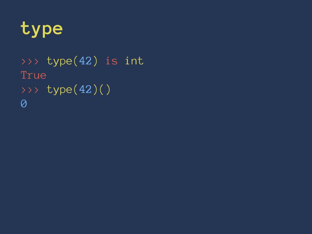 type >>> type(42) is int True >>> type(42)() 0