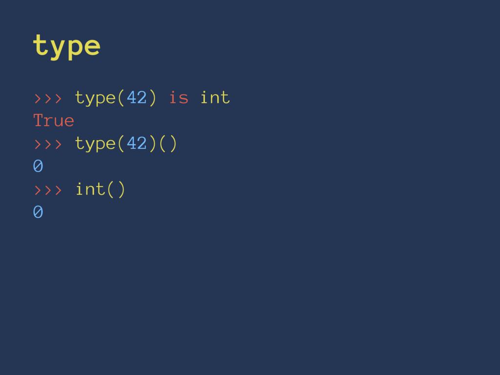 type >>> type(42) is int True >>> type(42)() 0 ...