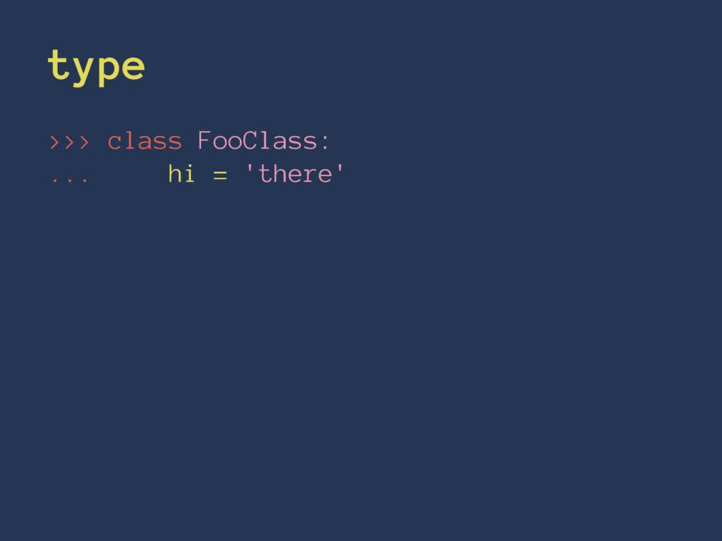 type >>> class FooClass: ... hi = 'there'