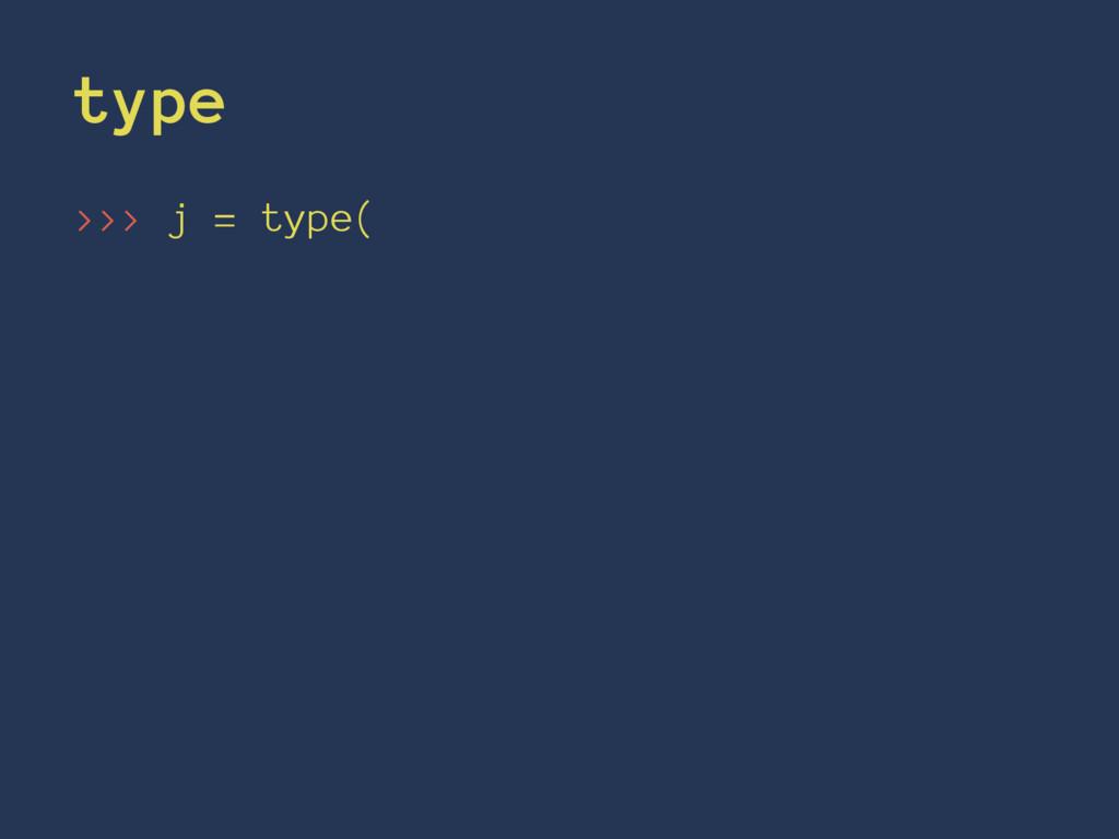 type >>> j = type(