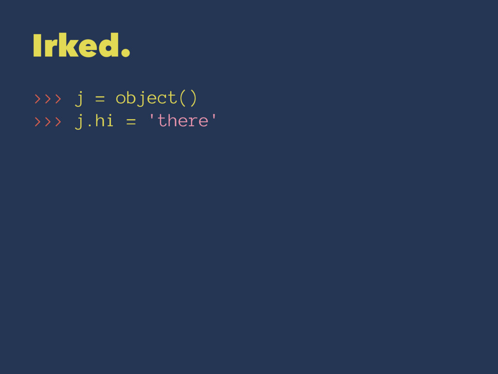 Irked. >>> j = object() >>> j.hi = 'there'