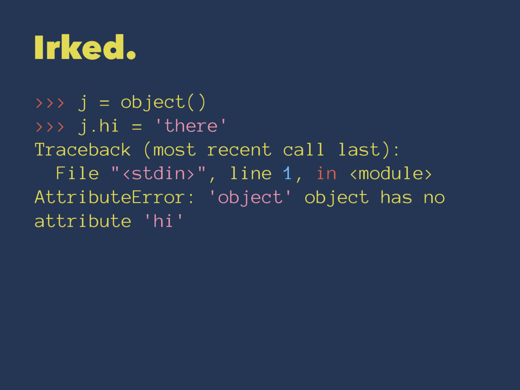 Irked. >>> j = object() >>> j.hi = 'there' Trac...