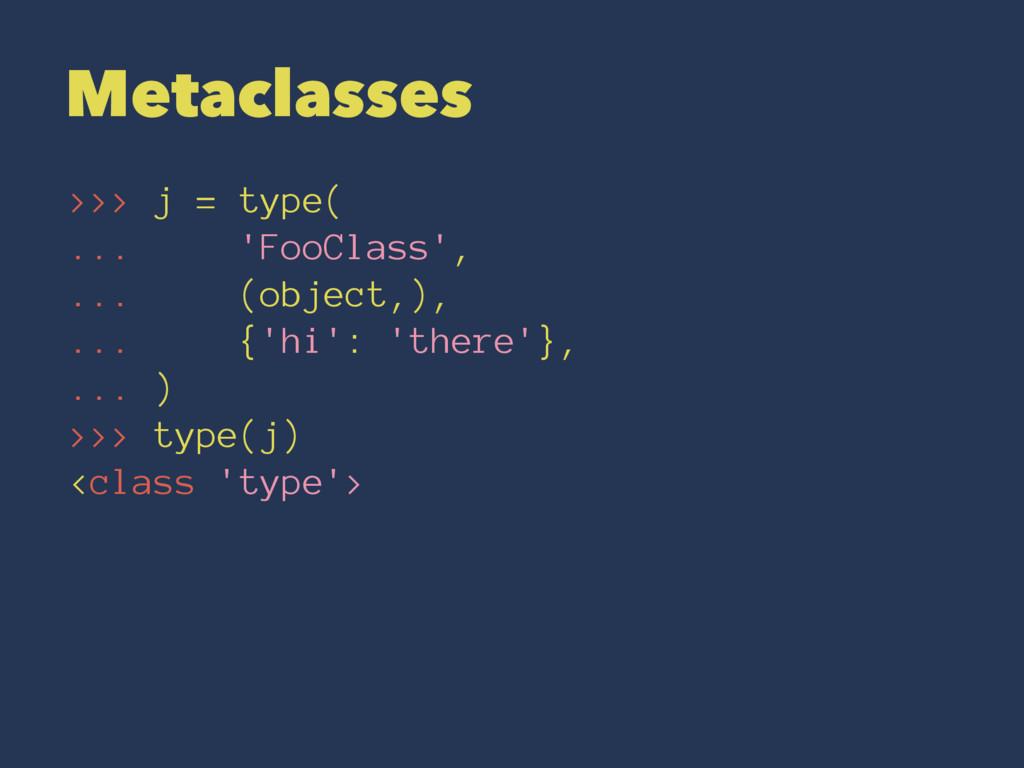 Metaclasses >>> j = type( ... 'FooClass', ... (...