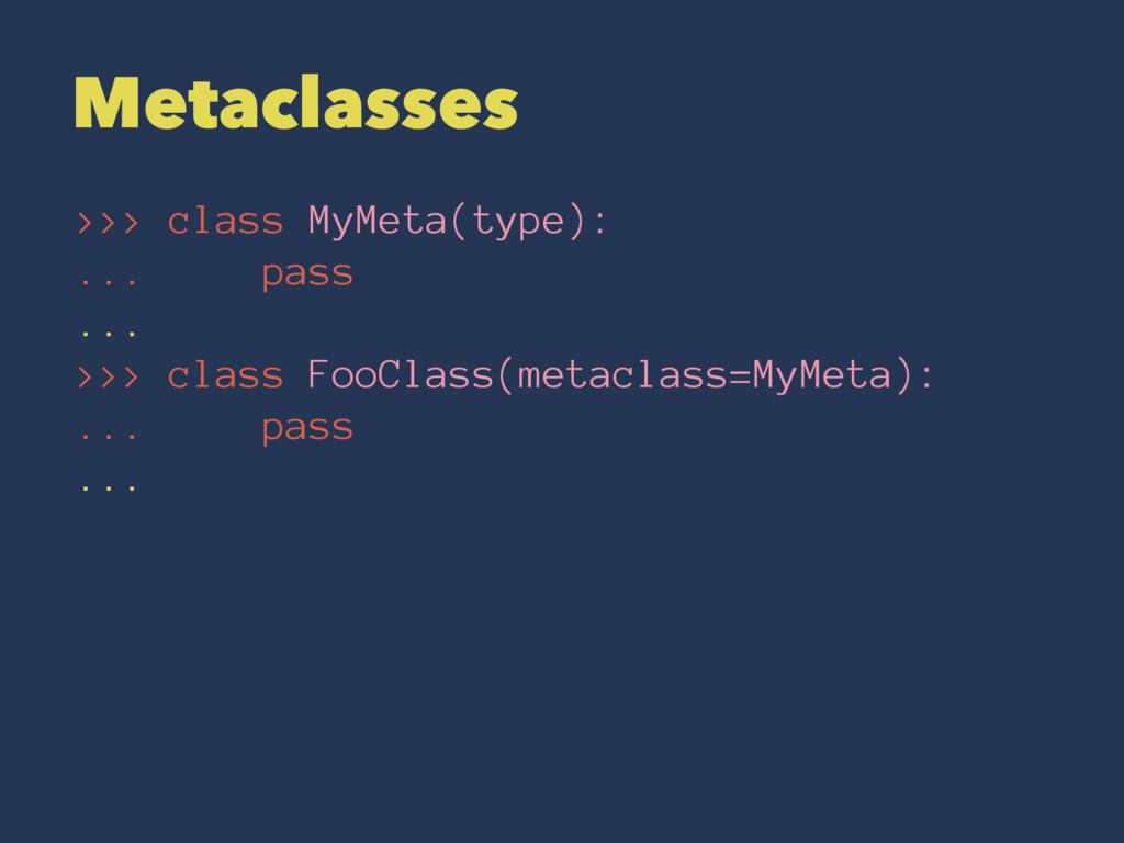 Metaclasses >>> class MyMeta(type): ... pass .....