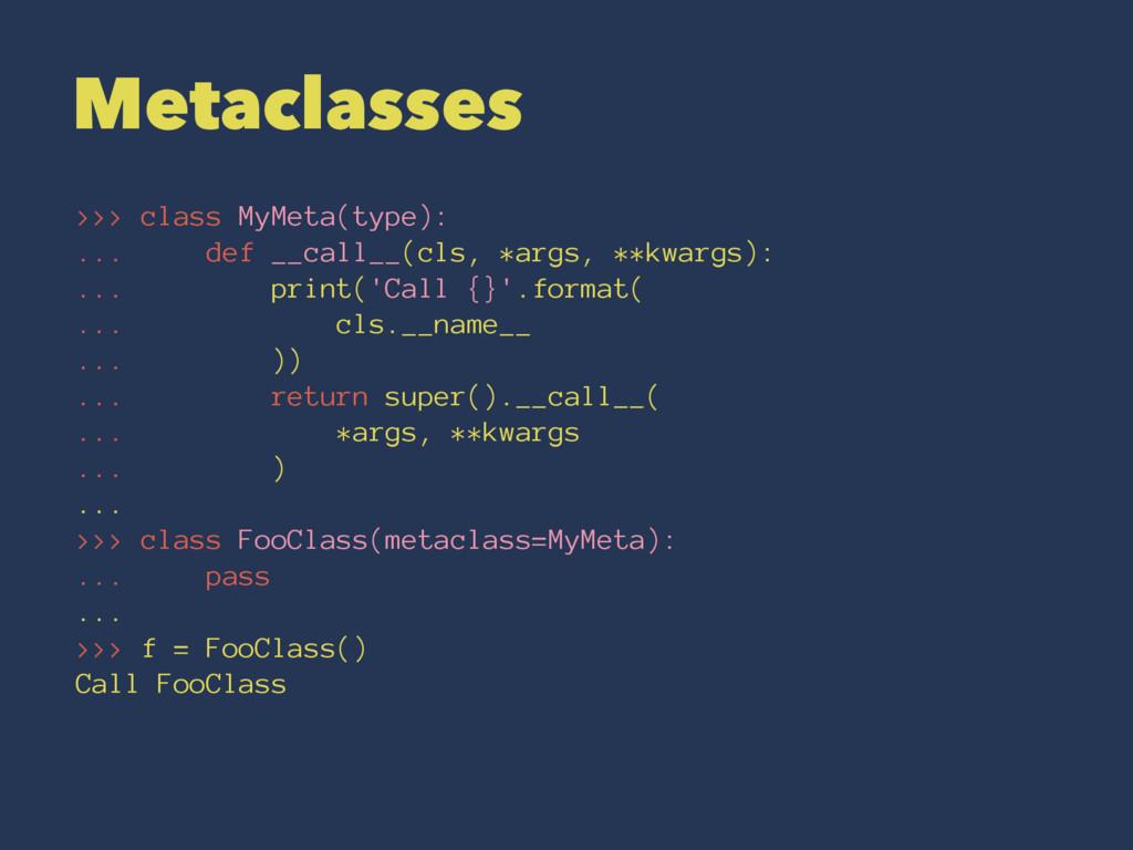Metaclasses >>> class MyMeta(type): ... def __c...