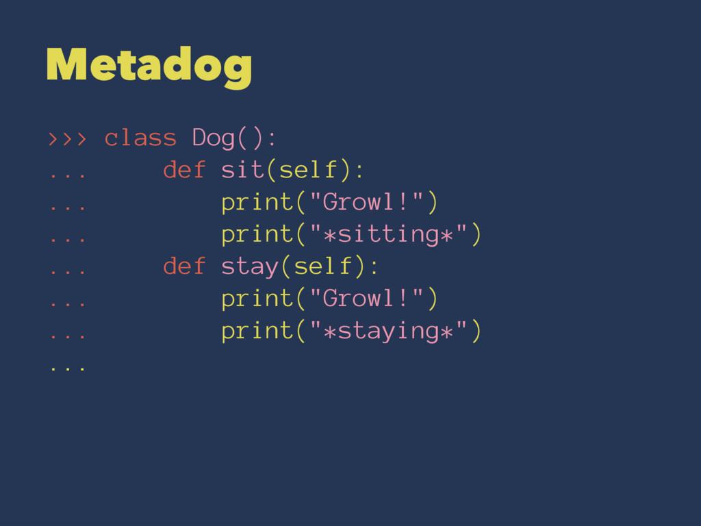 Metadog >>> class Dog(): ... def sit(self): ......