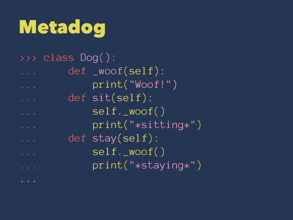 Metadog >>> class Dog(): ... def _woof(self): ....