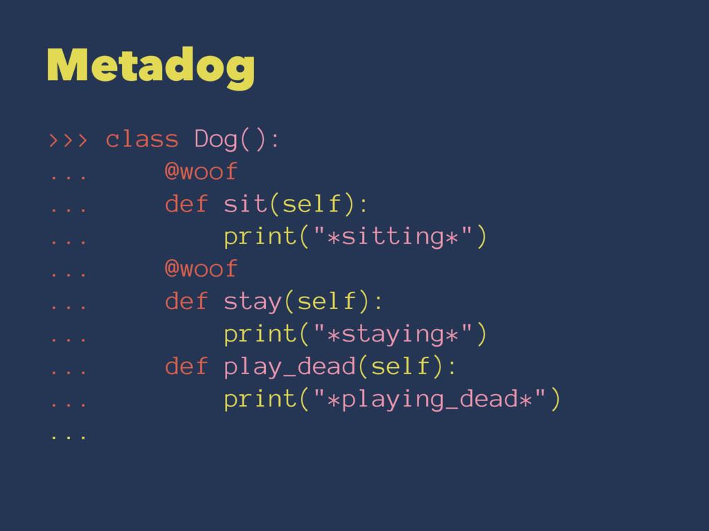Metadog >>> class Dog(): ... @woof ... def sit(...