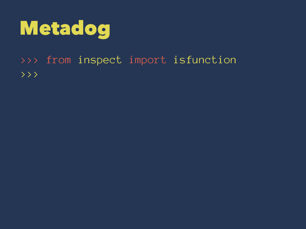 Metadog >>> from inspect import isfunction >>>
