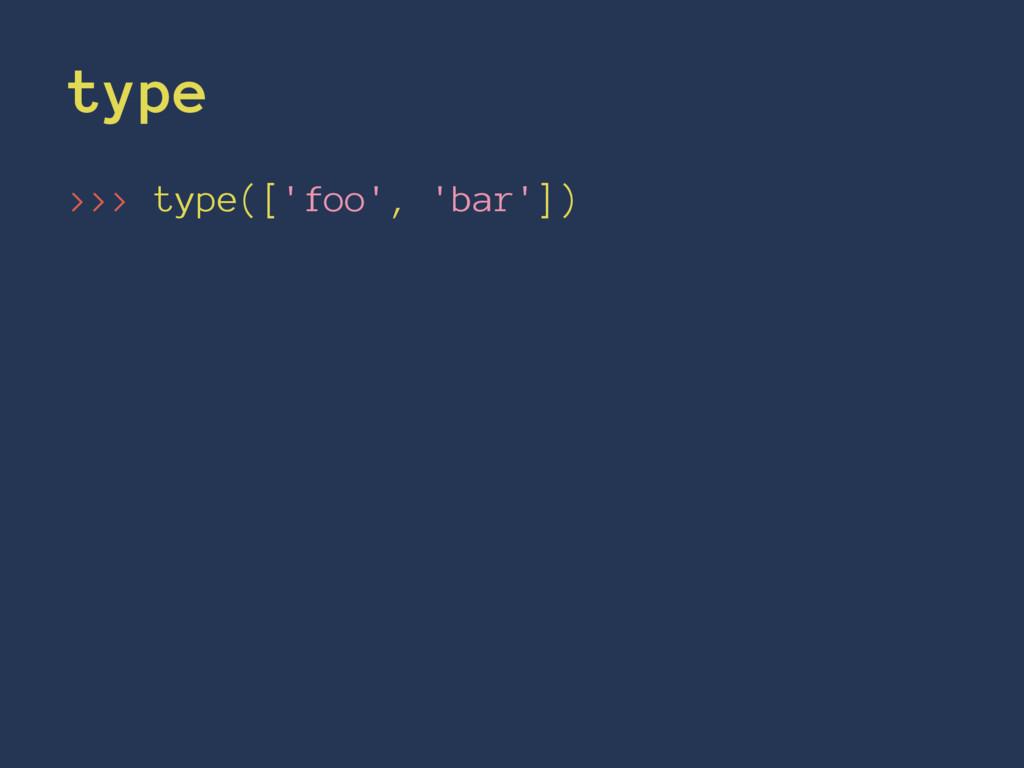 type >>> type(['foo', 'bar'])