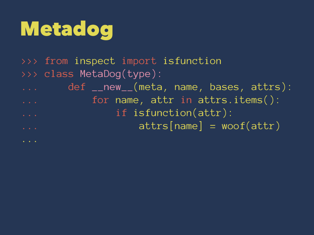 Metadog >>> from inspect import isfunction >>> ...