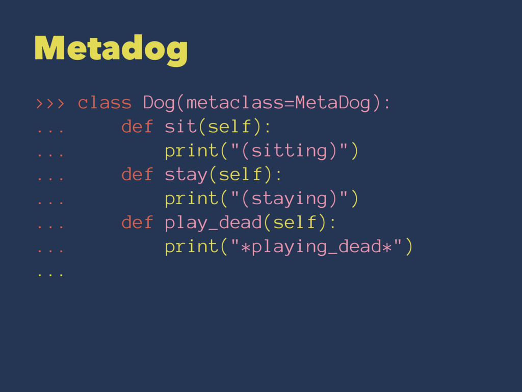 Metadog >>> class Dog(metaclass=MetaDog): ... d...