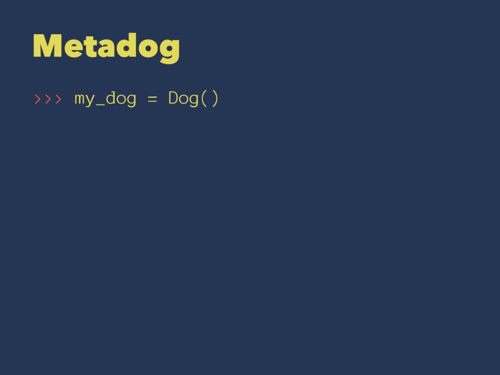 Metadog >>> my_dog = Dog()