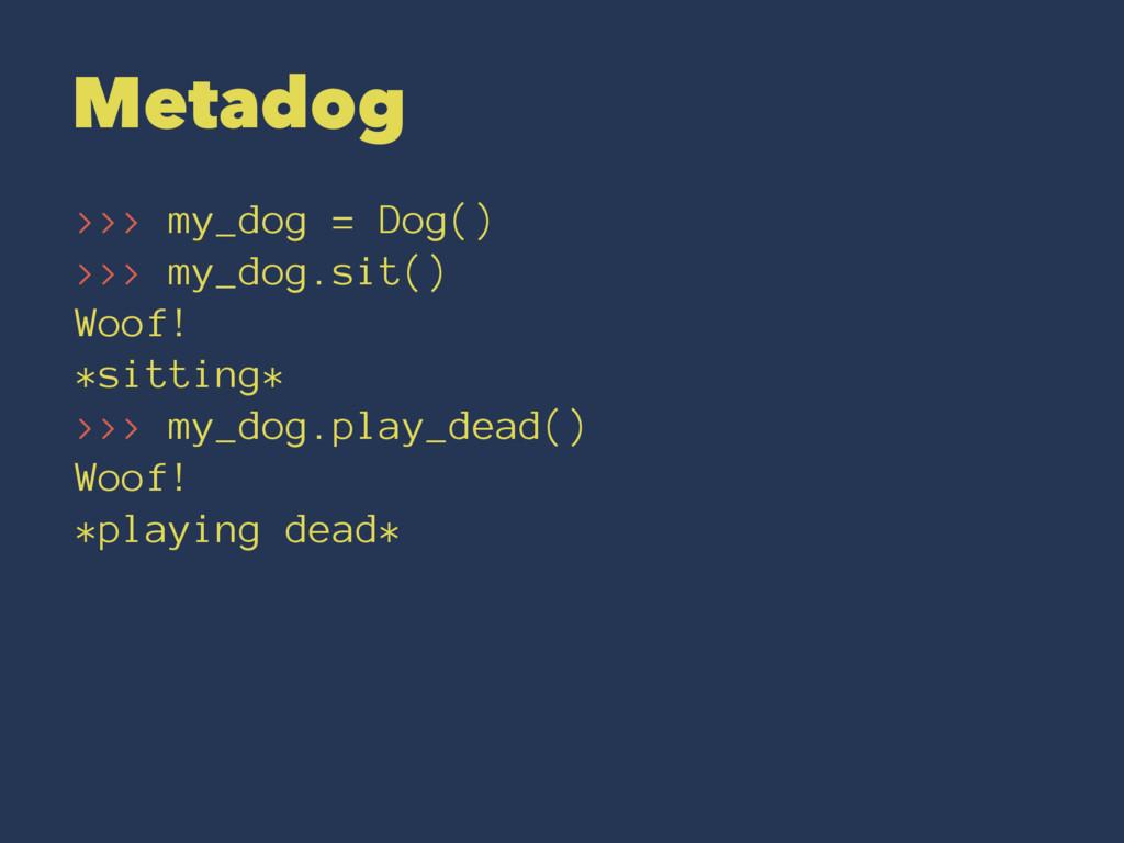 Metadog >>> my_dog = Dog() >>> my_dog.sit() Woo...
