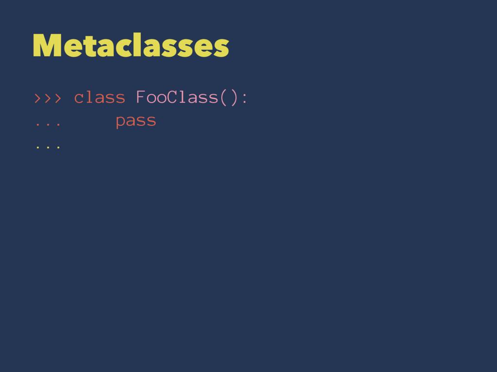 Metaclasses >>> class FooClass(): ... pass ...
