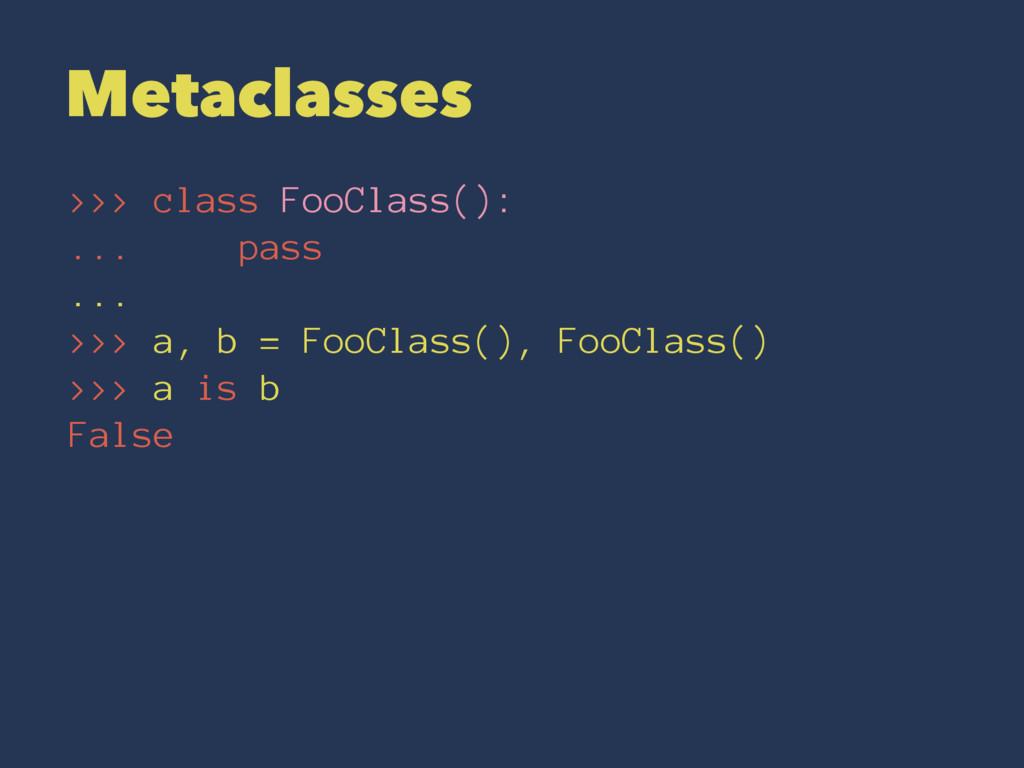 Metaclasses >>> class FooClass(): ... pass ... ...
