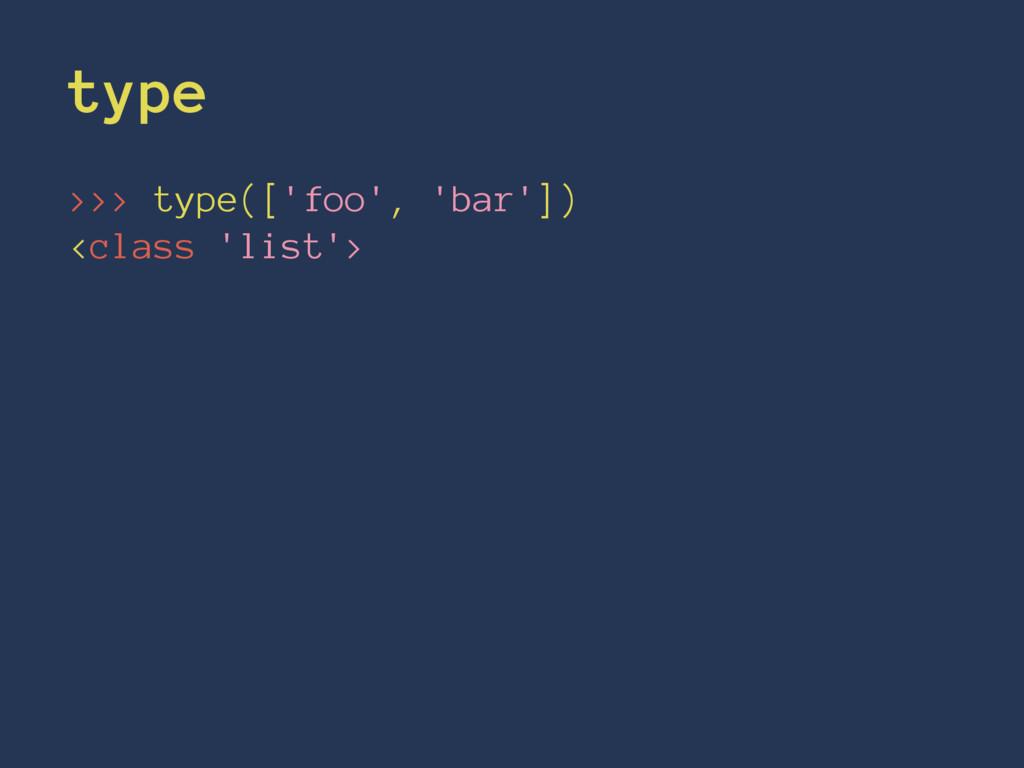 type >>> type(['foo', 'bar']) <class 'list'>