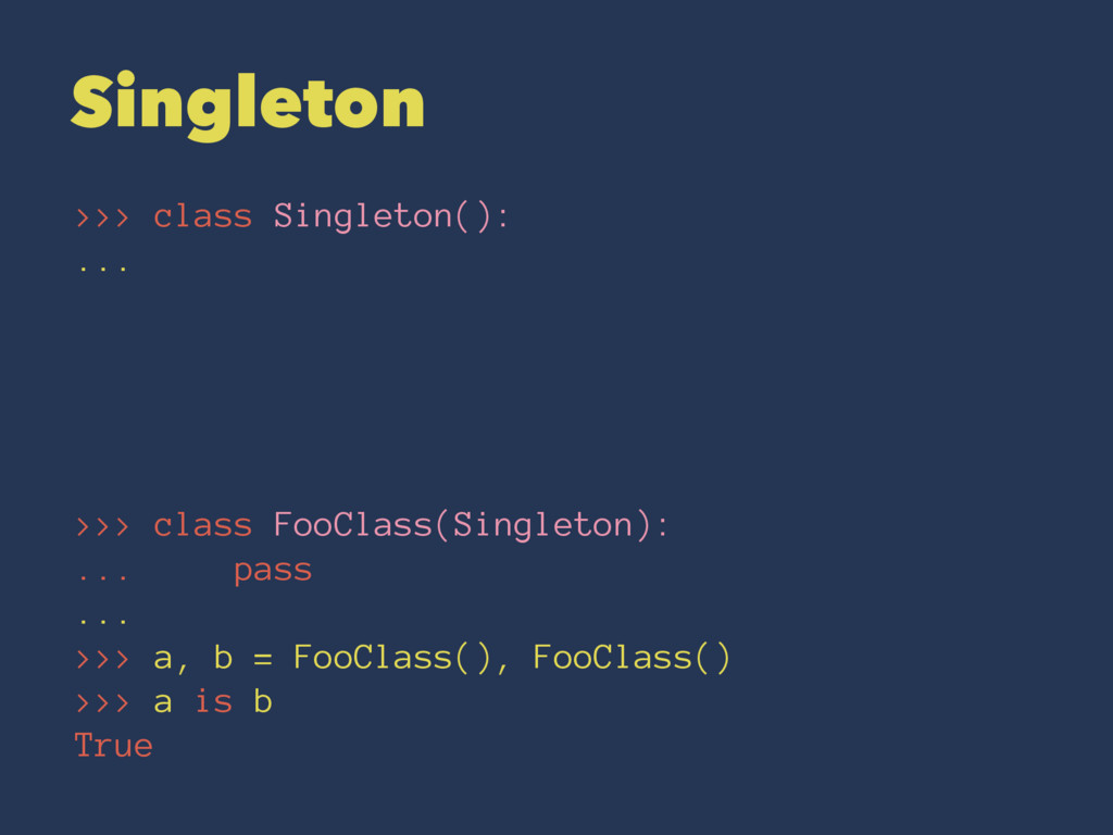 Singleton >>> class Singleton(): ... >>> class ...