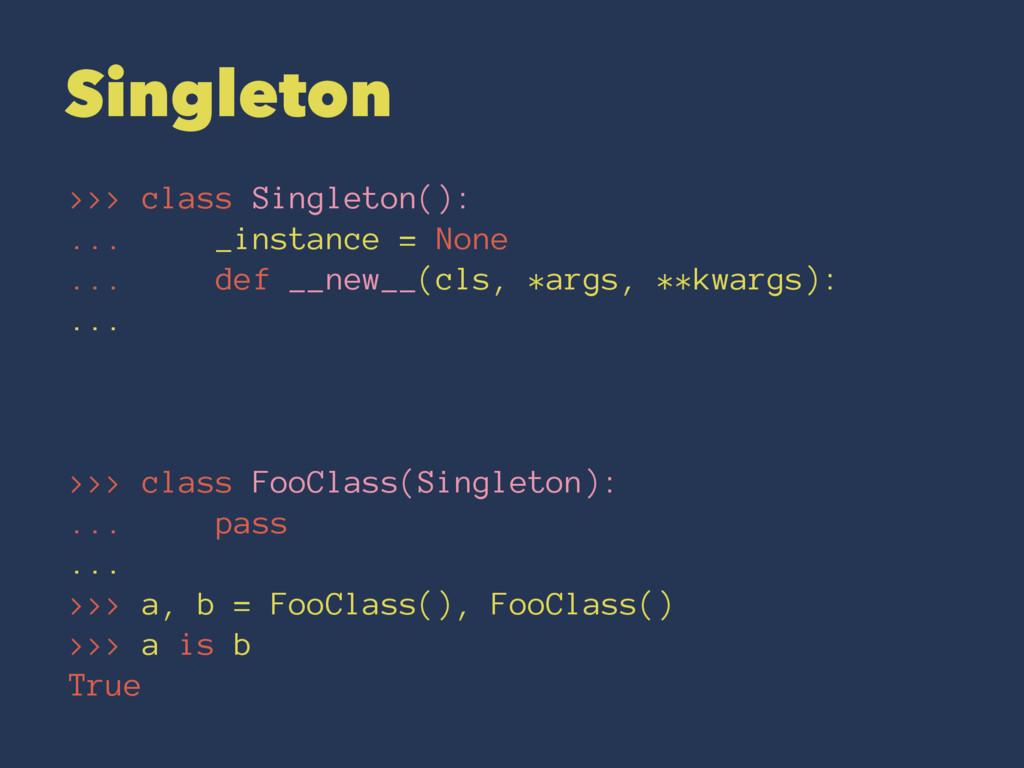 Singleton >>> class Singleton(): ... _instance ...