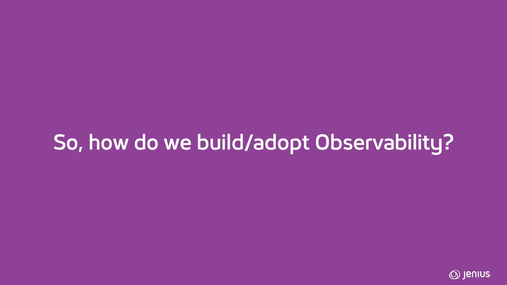 So, how do we build/adopt Observability?