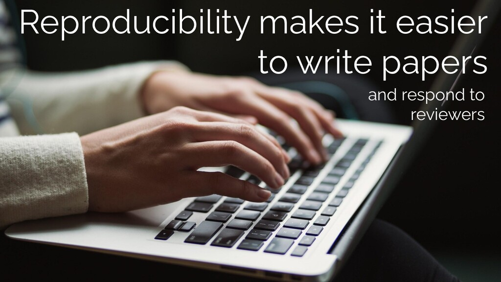 Reproducibility makes it easier to write papers...