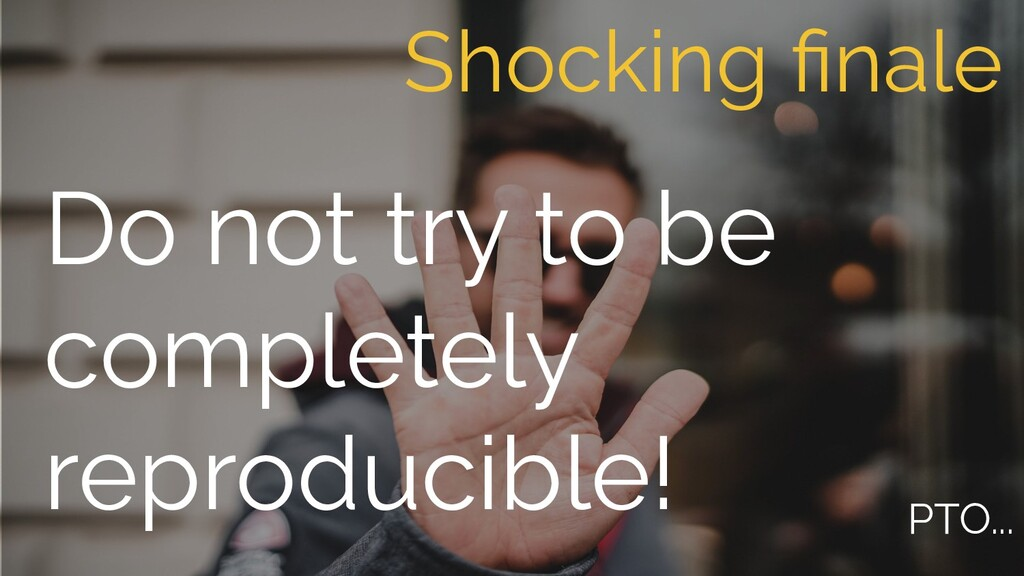 Do not try to be completely reproducible! Shock...