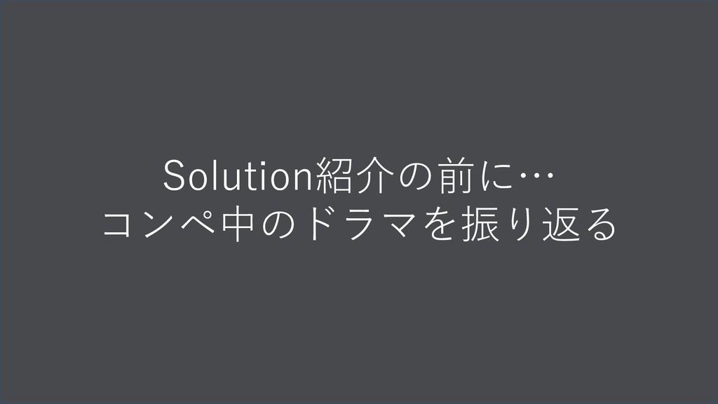Solution紹介の前に… コンペ中のドラマを振り返る