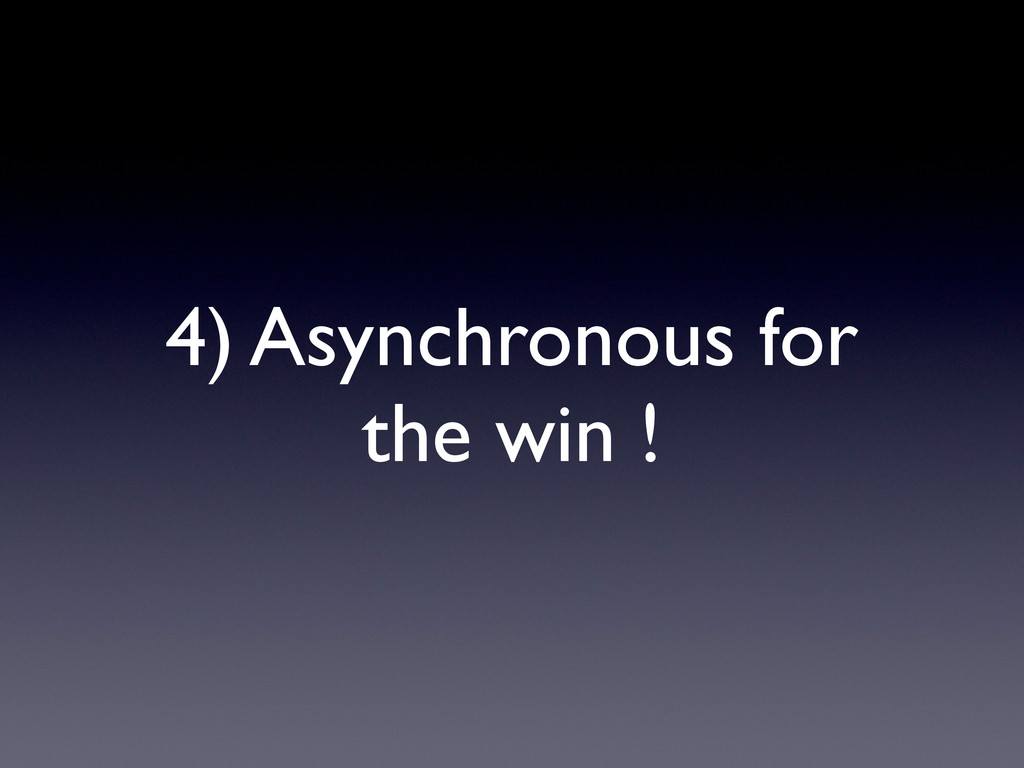 4) Asynchronous for the win !
