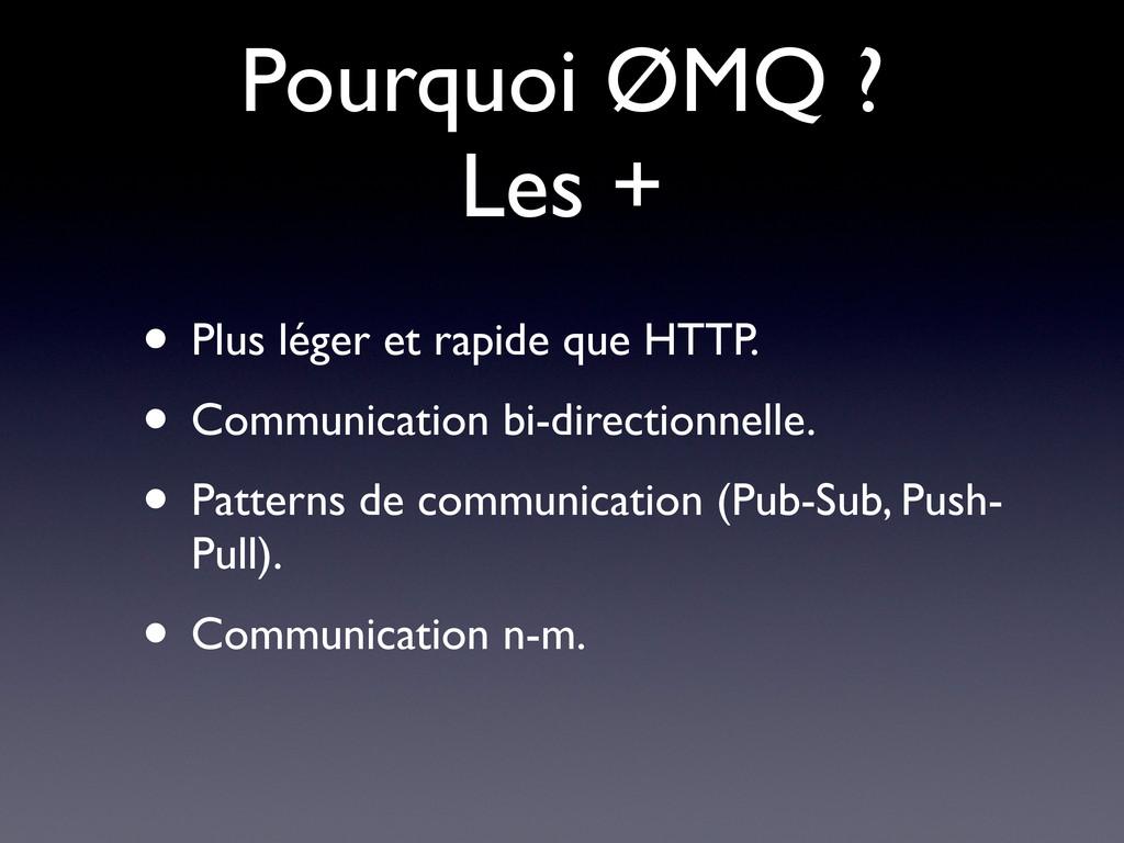 Pourquoi ØMQ ? Les + • Plus léger et rapide que...