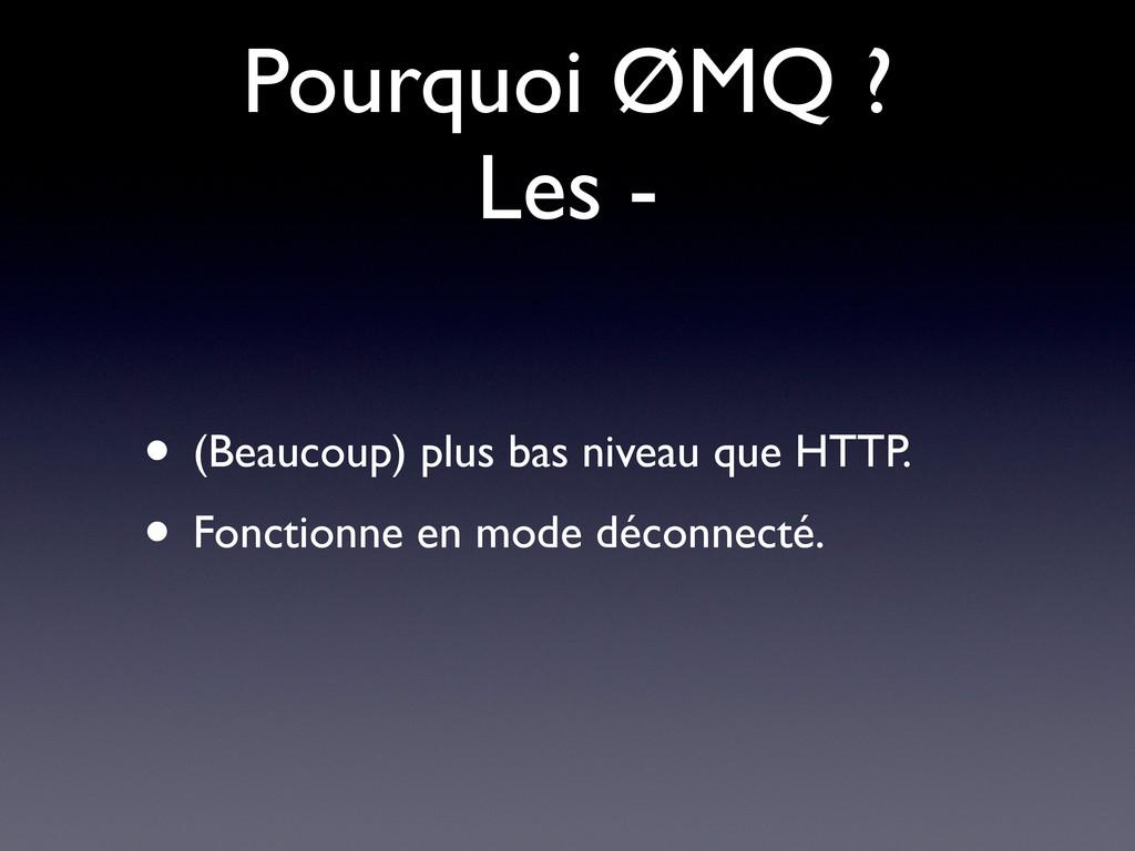 Pourquoi ØMQ ? Les - • (Beaucoup) plus bas nive...