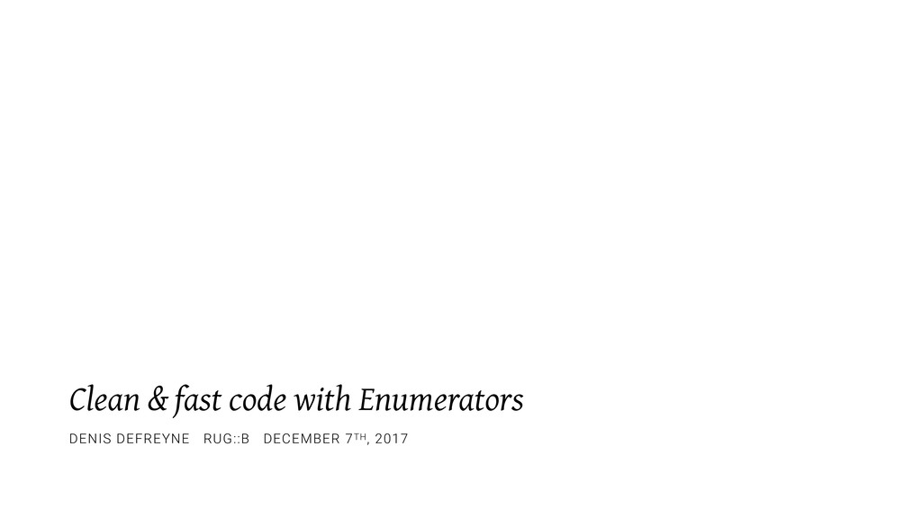 Clean & fast code with Enumerators DENIS DEFREY...