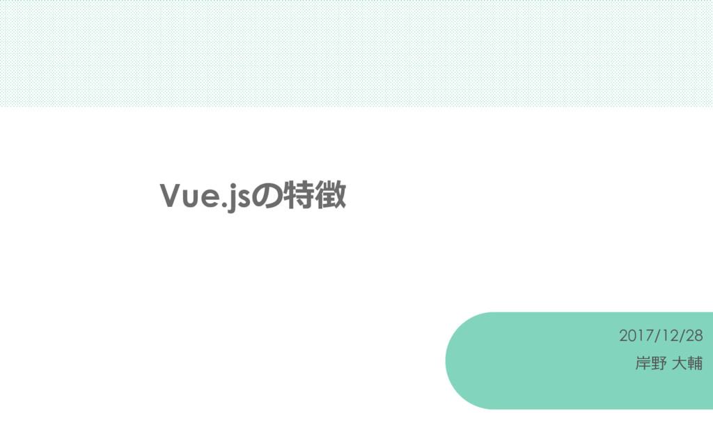 Vue.jsの特徴 2017/12/28 岸野 大輔