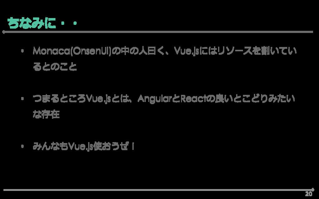 20 ちなみに・・ • Monaca(OnsenUI)の中の人曰く、Vue.jsにはリソースを...