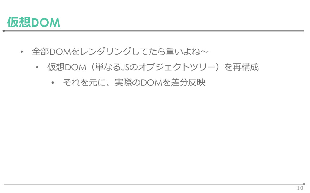 10 仮想DOM • 全部DOMをレンダリングしてたら重いよね~ • 仮想DOM(単なるJSの...
