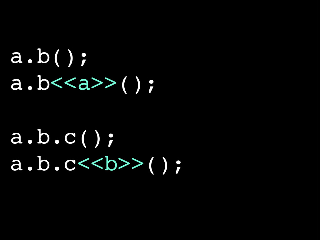 a.b(); a.b<<a>>(); a.b.c(); a.b.c<<b>>();