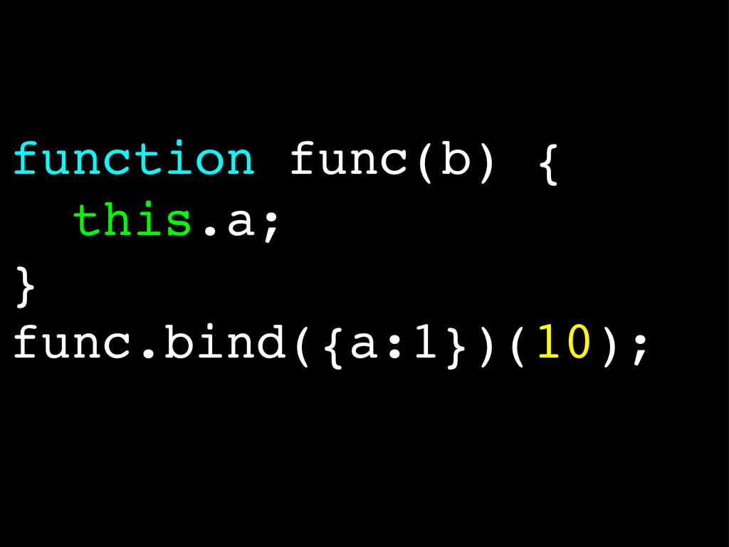function func(b) { this.a; } func.bind({a:1})(1...